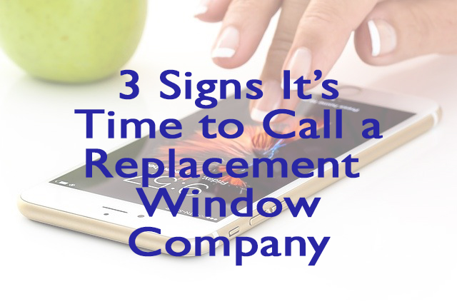 3 Signs it's Time to Call a Replacement Window Company